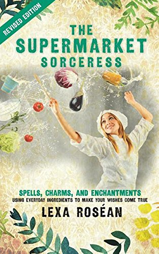 The Supermarket Sorceress: Spells, Charms, and Enchantments Using Everyday Ingredients to Make Your Wishes Come True by Lexa Rosean