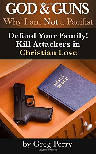 God and Guns: Why I Am Not a Pacifist: Kill Your Attackers in Christian Love If and When Required