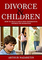 Divorce: Divorce and Children: How to help a child who experiences divorce or separation. (divorce and children, children and divorce, children divorce, ... books) (Divorce, Divorce and Children)