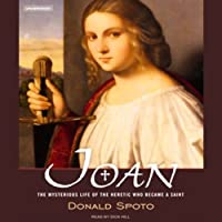 Joan: The Mysterious Life of the Heretic Who Became a Saint (       UNABRIDGED) by Donald Spoto Narrated by Dick Hill