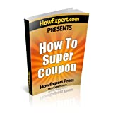 How To Super Coupon - Your Step-By-Step Guide To Couponing ~ HowExpert Press