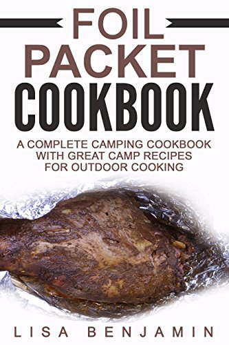 Foil Packet Cookbook: A Complete Camping Cookbook With Great Camp Recipes For Outdoor Cooking by Lisa Benjamin