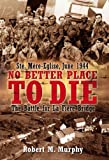 NO BETTER PLACE TO DIE: Ste-Mere Eglise, June 1944-The Battle for la Fiere Bridge