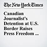 Canadian Journalist's Detention at U.S. Border Raises Press Freedom Alarms | Daniel Victor