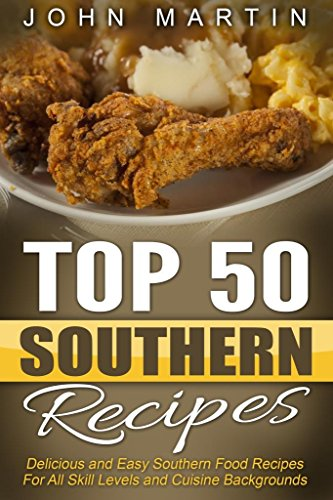 Top 50 Southern Recipes - Authentic Southern Cookbook: Delicious and Easy Southern Food Recipes For All Skill Levels and Cuisine Backgrounds by John Martin
