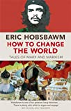 How to Change the World: Tales of Marx and Marxism (0349123527) by Hobsbawm, E. J.