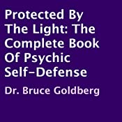 Protected by the Light: The Complete Book of Psychic Self-Defense | [Dr. Bruce Goldberg]