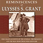 Reminiscences of Ulysses S. Grant: First-Hand Accounts of the General, The President, and the Man from Those Who Knew Him | Adam Badeau,William T. Sherman,James Harrison Wilson,Horace Porter,Ely S. Parker,O. O. Howard,C. E. Meade,T. C. Crawford