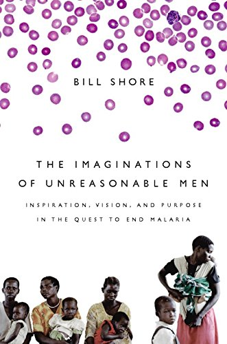 The Imaginations of Unreasonable Men: Inspiration, Vision, and Purpose in the Quest to End Malaria