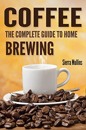 Coffee: The Complete Guide to Homebrewing by Sierra Mullins