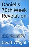 Daniels 70th Week Revelation: Daniels 70th week started in 63 AD and finished in 70 AD