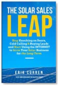 The Solar Sales Leap: Stop Knocking on Doors, Cold Calling, and Buying Leads and Start Using the Internet to Grow Your Solar Energy Business for the Long Term