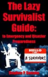 The Lazy Survivalist Guide: To Emergency and Disaster Preparedness (The Lazy Survivalist Guide Series)