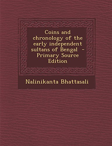 Coins and chronology of the early independent sultans of Bengal  - Primary Source Edition