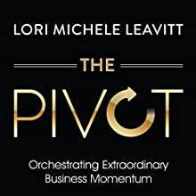 The Pivot: Orchestrating Extraordinary Business Momentum | Livre audio Auteur(s) : Lori Michele Leavitt Narrateur(s) : Lori Michele Leavitt