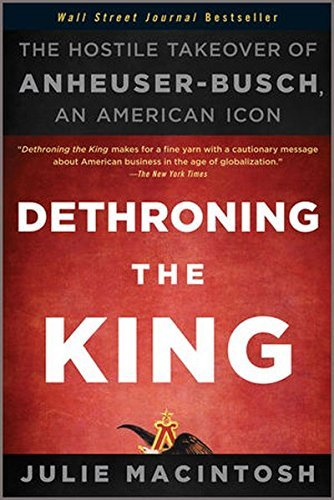 dethroning-the-king-the-hostile-takeover-of-anheuser-busch-an-american-icon-by-julie-macintosh-2011-