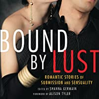 Bound by Lust: Romantic Stories of Submission and Sensuality (       UNABRIDGED) by Shanna Germain (editor), Alison Tyler (forward) Narrated by Rose Caraway