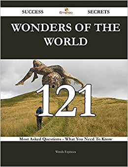 Wonders Of The World 121 Success Secrets: 121 Most Asked Questions On Wonders Of The World - What You Need To Know
