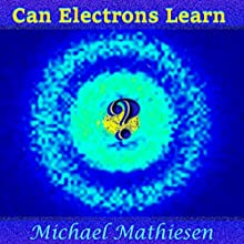 Can Electrons Learn?: The Great New Scientific Discovery Audiobook by Michael Mathiesen Narrated by Michael Mathiesen