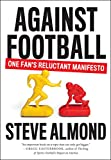 Against Football: One Fan\'s Reluctant Manifesto by Steve Almond