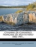 Chambre de Commerce Francaise de Montevideo 1882-1907......