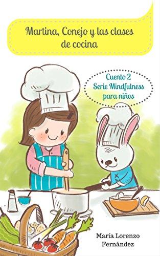 Martina, Conejo y las clases de cocina: Cuento para enseñar a comer sano a los niños. (Serie Mindfulness para niños nº 2)