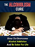 The Alcoholism Cure - How To Overcome Alcohol Addiction And Be Sober For Life (Alcoholics Anonymous, Alcohol Recovery, How To Stop Drinking)