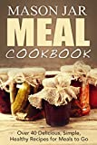 Mason Jar Meal Cookbook: Over 40 Delicious, Simple, Healthy, Recipes for Meals to Go (mason jar meals, mason jar salads, mason jar recipes, mason jar pantry, ... jar, cookbook, mason meal cookbook Book 1)