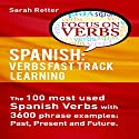 Spanish: Verbs Fast Track Learning: The 100 Most Used Spanish Verbs with 3600 Phrase Examples: Past, Present and Future Audiobook by Sarah Retter Narrated by Maria del Carmen Ponce Garcia