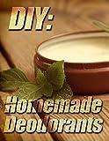DIY: Homemade Deodorants (Deodorant making Book 1)