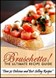 Bruschetta! The Ultimate Recipe Guide - Over 30 Delicious & Best Selling Recipes
