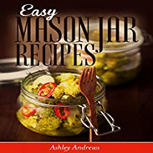 Easy Mason Jar Recipes: A Guide to Quick Meals in Jars for Busy People Like You (Cookbook) (       UNABRIDGED) by Ashley Andrews Narrated by Dave Wright