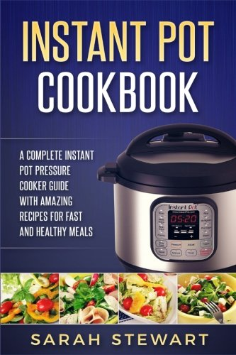 Instant Pot Cookbook: A Complete Instant Pot Pressure Cooker Guide With Amazing by Sarah Stewart