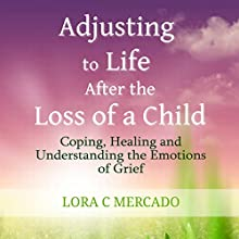 Adjusting to Life After the Loss of a Child: Coping, Healing and Understanding the Emotions of Grief (       UNABRIDGED) by Lora C. Mercado Narrated by Patty Souza