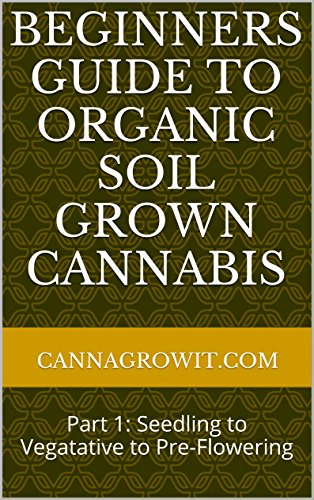 Beginners Guide to Organic Soil Grown Cannabis: Part 1: Seedling to Vegatative to Pre-Flowering