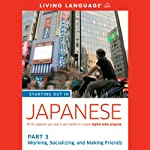 Starting Out in Japanese: Part 3: Working, Socializing, and Making Friends (       UNABRIDGED) by Living Language