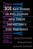 101 Key Terms in Philosophy and Their Importance for Theology (0664225241) by Kelly James Clark