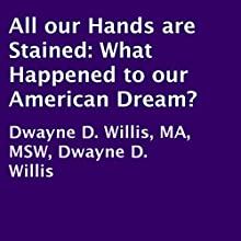 All Our Hands Are Stained: What Happened to Our American Dream? (       UNABRIDGED) by Dwayne D. Willis, MA, MSW Narrated by Gerry Hughes