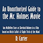 An Unauthorized Guide to the Mr. Holmes Movie: Ian McKellen Stars as Sherlock Holmes in a Film based on Mitch Cullin's A Slight Trick of the Mind | D. Carter