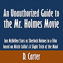 An Unauthorized Guide to the Mr. Holmes Movie: Ian McKellen Stars as Sherlock Holmes in a Film based on Mitch Cullin's A Slight Trick of the Mind (       UNABRIDGED) by D. Carter Narrated by Alex Hyde-White, Punch Audio