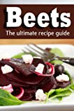 Beets: The Ultimate Recipe Guide - Over 25 Healthy & Delicious Recipes