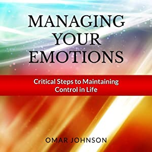 Managing Your Emotions: Critical Steps to Maintaining Control In Life | [Omar Johnson]