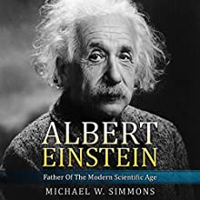 Albert Einstein: Father of the Modern Scientific Age Audiobook by Michael W. Simmons Narrated by Alan Munro