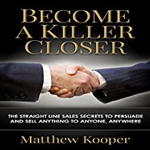 Become a Killer Closer: The Straight Line Sales Secrets to Persuade and Sell Anything to Anyone, Anywhere (       UNABRIDGED) by Matthew Kooper Narrated by Jason Lovett