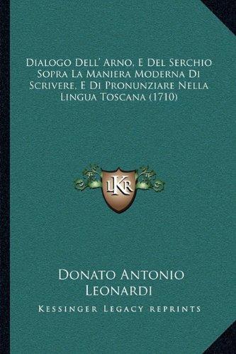 Dialogo Dell' Arno, E del Serchio Sopra La Maniera Moderna Di Scrivere, E Di Pronunziare Nella Lingua Toscana (1710)
