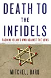 Death to the Infidels: Radical Islams War Against the Jews