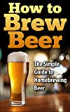 img - for How To Brew Beer: The Simple Guide to Home Brewing Beer (how to brew beer, how to make beer, homebrewing, home brewing, brewing beer, making beer, brew beer) book / textbook / text book