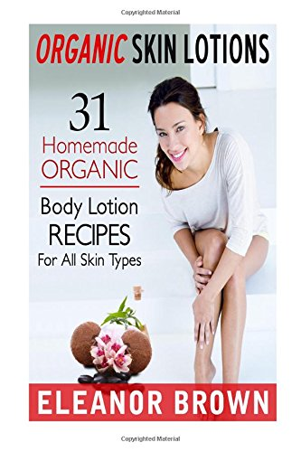 Organic Skin Lotions: 31 Homemade Organic Body Lotions Recipes For All Skin Types