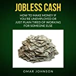 Jobless Cash: How to Make Money if You're Unemployed or Just Plain Tired of Working for Someone Else | Omar Johnson