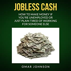 Jobless Cash: How to Make Money if You're Unemployed or Just Plain Tired of Working for Someone Else | [Omar Johnson]